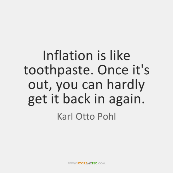 Inflation is like toothpaste. Once it's out, you can hardly get it ...