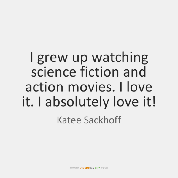 I grew up watching science fiction and action movies. I love it. ...