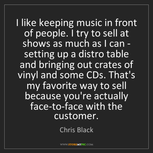 Chris Black: I like keeping music in front of people. I try to sell...