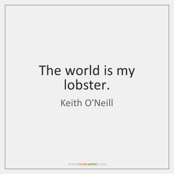 The world is my lobster.