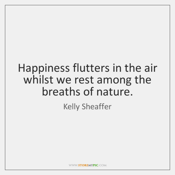 Happiness flutters in the air whilst we rest among the breaths of ...