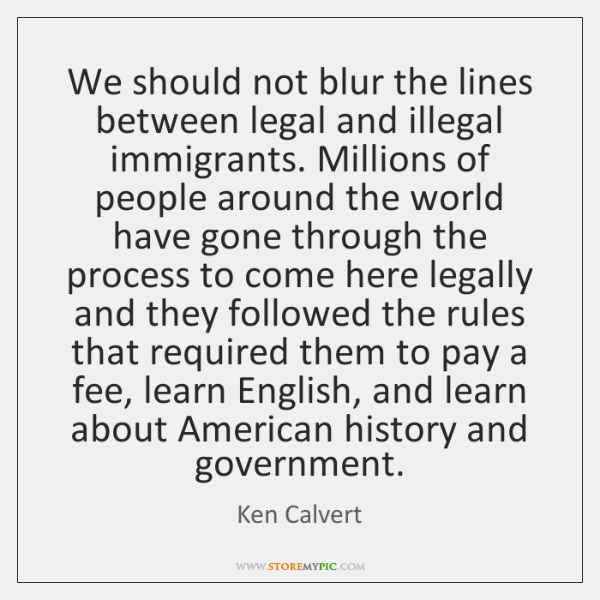 We should not blur the lines between legal and illegal immigrants. Millions ...