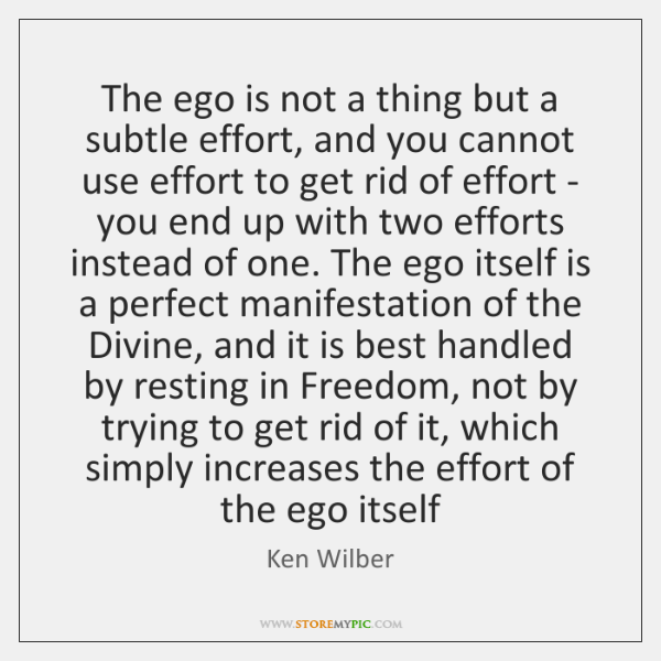 The ego is not a thing but a subtle effort, and you ...