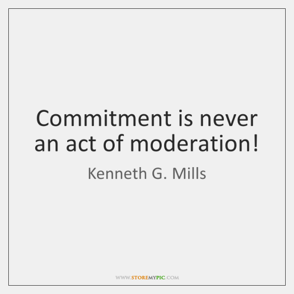 Commitment is never an act of moderation!