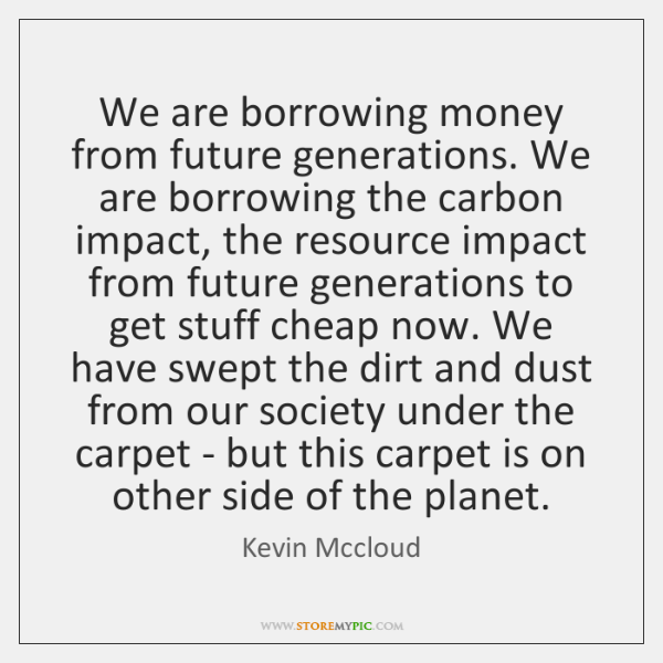 We are borrowing money from future generations. We are borrowing the carbon ...