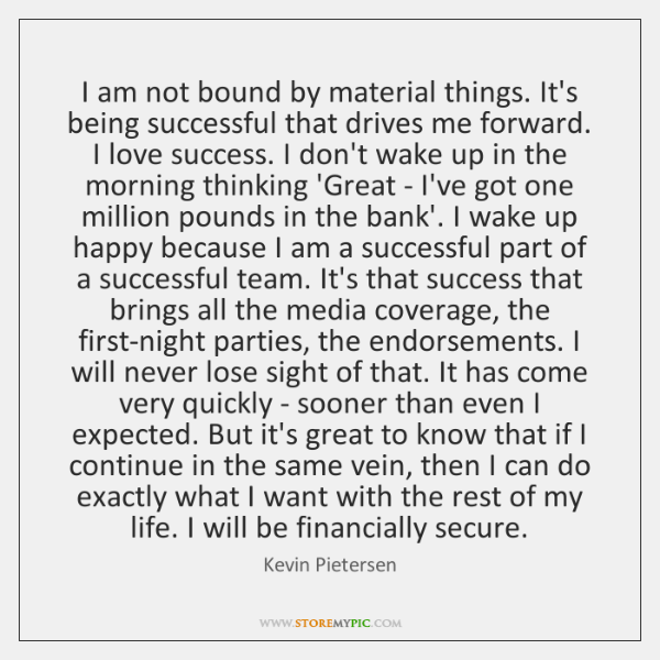 I am not bound by material things. It's being successful that drives ...