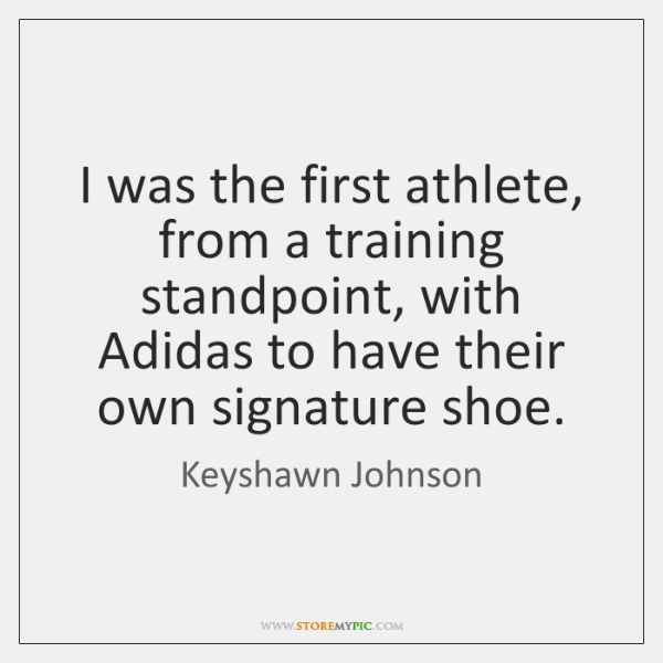 I was the first athlete, from a training standpoint, with Adidas to ...