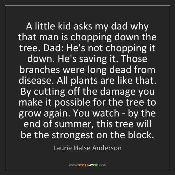 Laurie Halse Anderson: A little kid asks my dad why that man is chopping down...