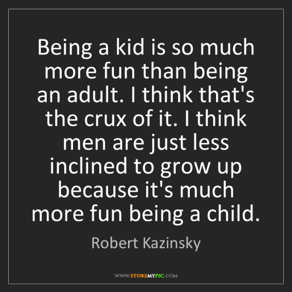 Robert Kazinsky: Being a kid is so much more fun than being an adult....