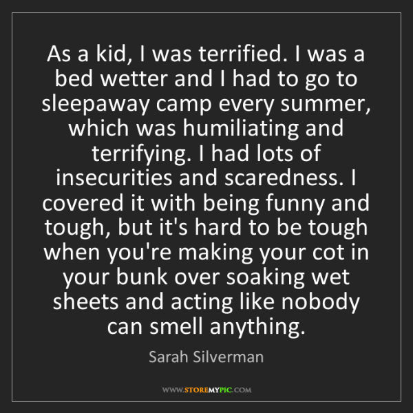 Sarah Silverman: As a kid, I was terrified. I was a bed wetter and I had...