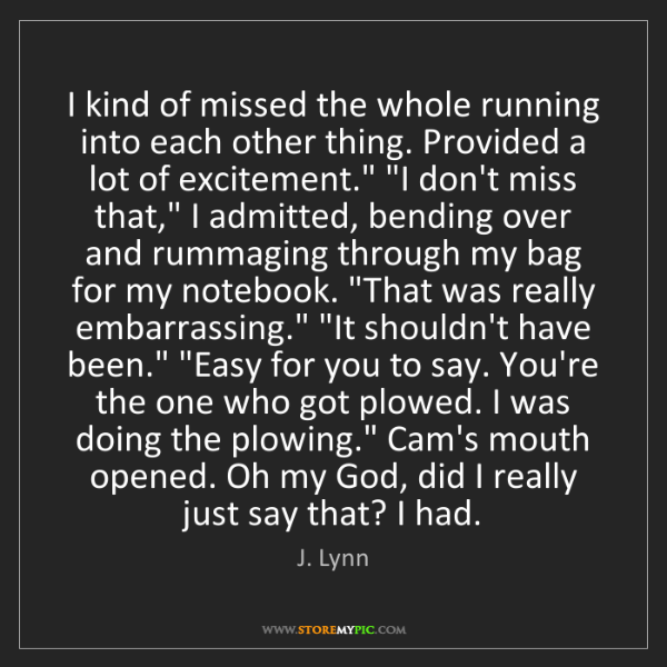 J. Lynn: I kind of missed the whole running into each other thing....