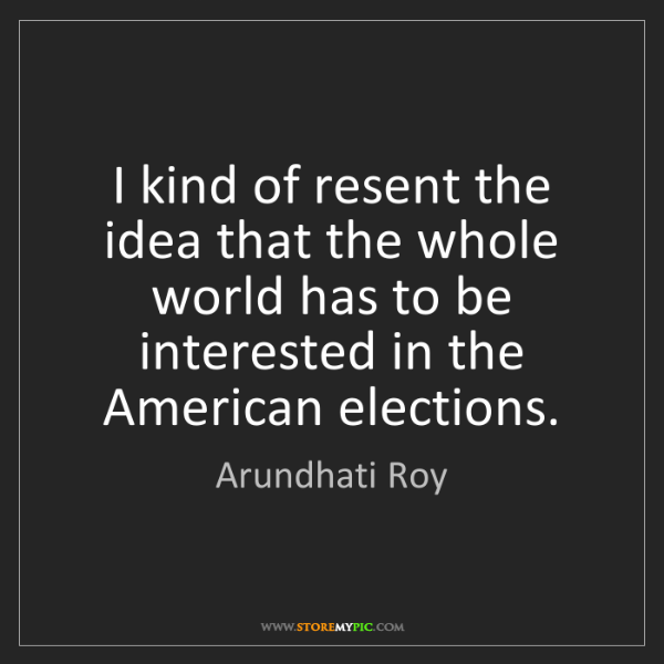 Arundhati Roy: I kind of resent the idea that the whole world has to...