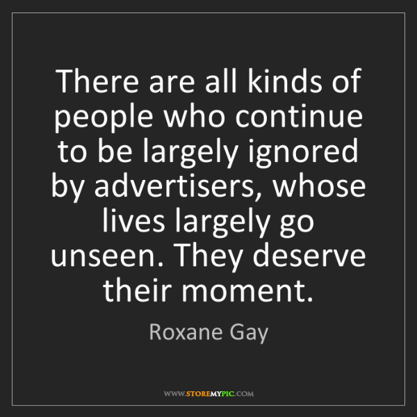 Roxane Gay: There are all kinds of people who continue to be largely...