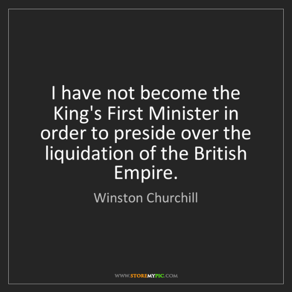 Winston Churchill: I have not become the King's First Minister in order...