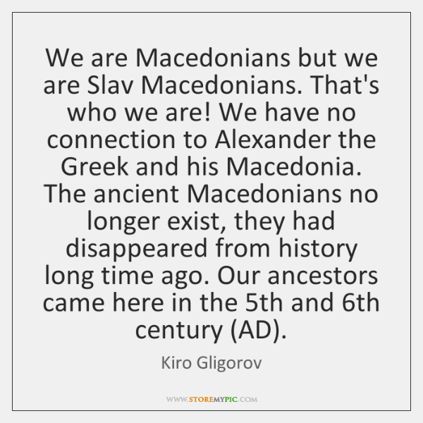 We are Macedonians but we are Slav Macedonians. That's who we are! ...