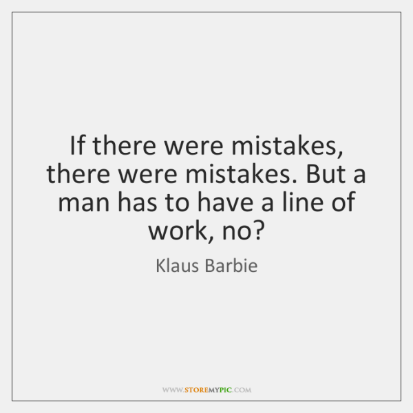 If there were mistakes, there were mistakes. But a man has to ...