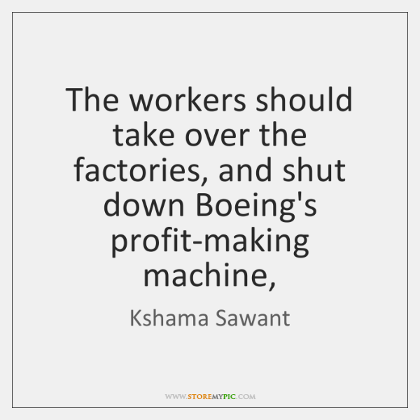 The workers should take over the factories, and shut down Boeing's profit-making ...