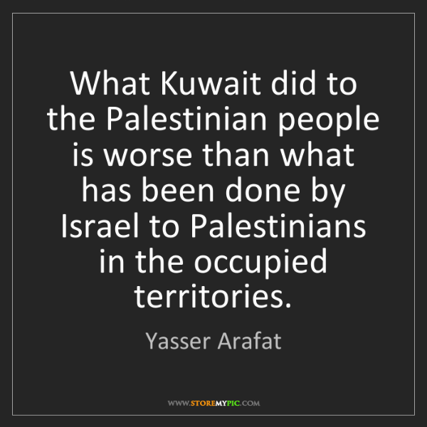 Yasser Arafat: What Kuwait did to the Palestinian people is worse than...