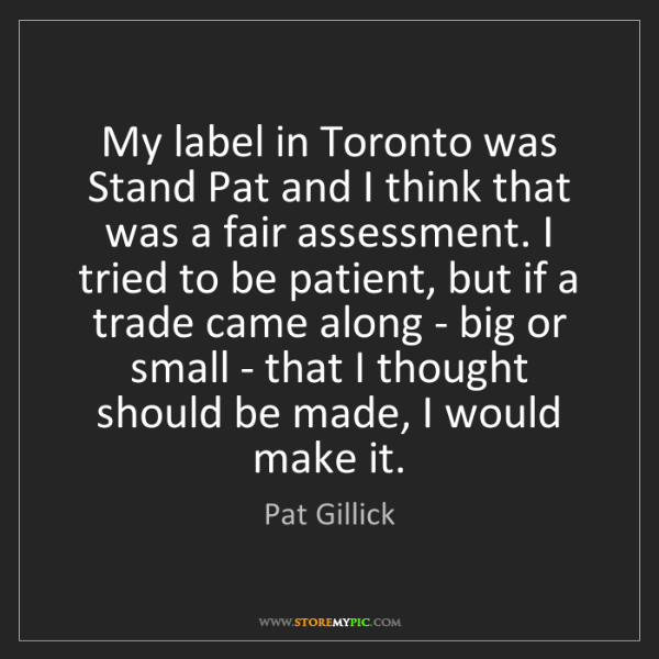 Pat Gillick: My label in Toronto was Stand Pat and I think that was...