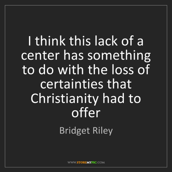 Bridget Riley: I think this lack of a center has something to do with...