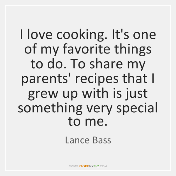 I love cooking. It's one of my favorite things to do. To ...