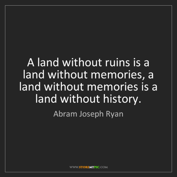 Abram Joseph Ryan: A land without ruins is a land without memories, a land...