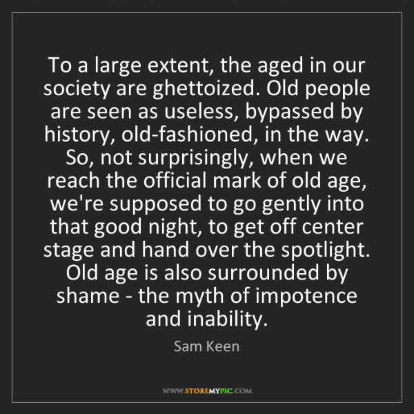 Sam Keen: To a large extent, the aged in our society are ghettoized....