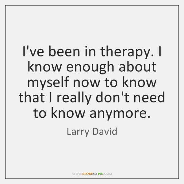 I've been in therapy. I know enough about myself now to know ...