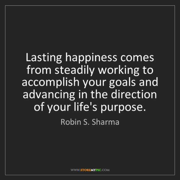 Robin S. Sharma: Lasting happiness comes from steadily working to accomplish...