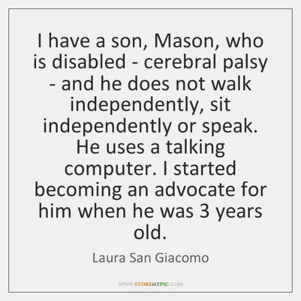 I have a son, Mason, who is disabled - cerebral palsy - ...