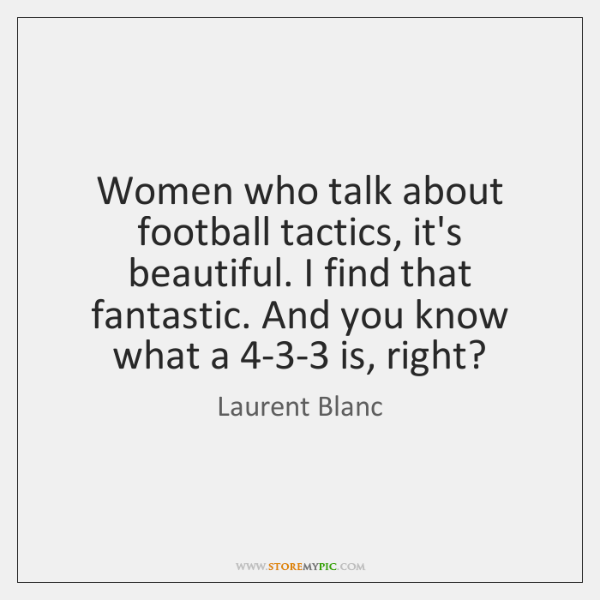 Women who talk about football tactics, it's beautiful. I find that fantastic. ...