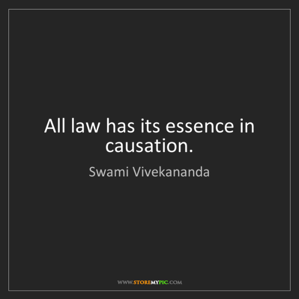 Swami Vivekananda: All law has its essence in causation.