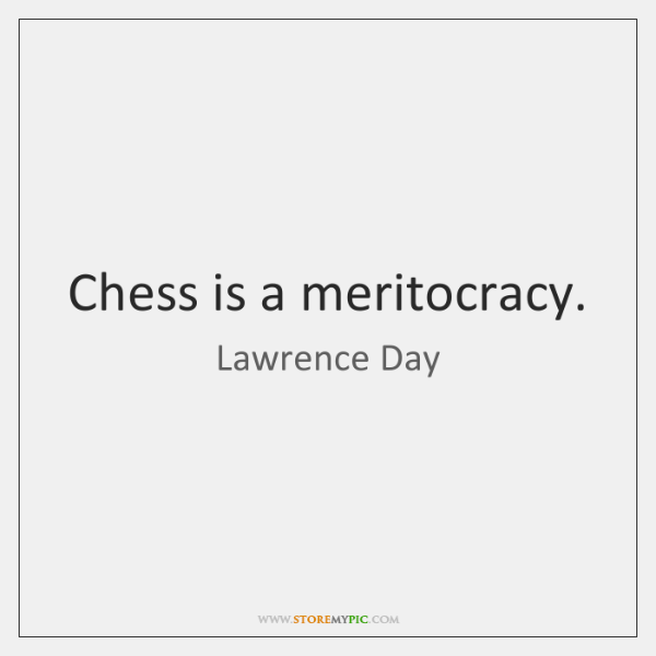 Chess is a meritocracy.