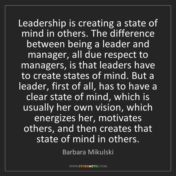 Barbara Mikulski: Leadership is creating a state of mind in others. The...