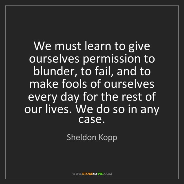 Sheldon Kopp: We must learn to give ourselves permission to blunder,...