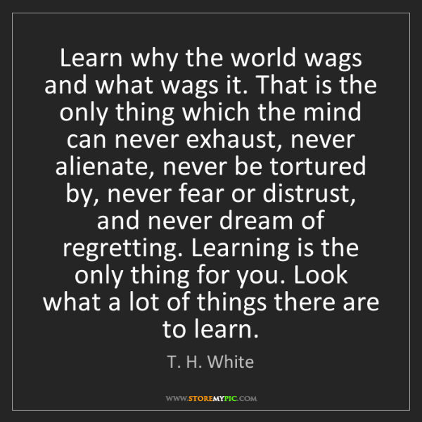 T. H. White: Learn why the world wags and what wags it. That is the...