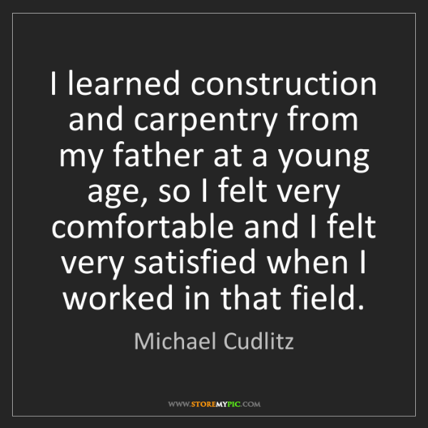 Michael Cudlitz: I learned construction and carpentry from my father at...