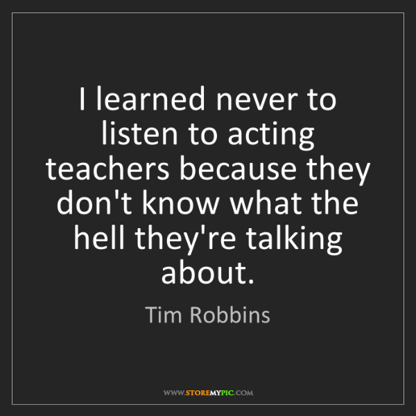 Tim Robbins: I learned never to listen to acting teachers because...