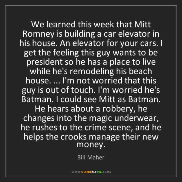 Bill Maher: We learned this week that Mitt Romney is building a car...