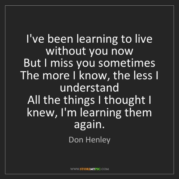 Don Henley: I've been learning to live without you now   But I miss...
