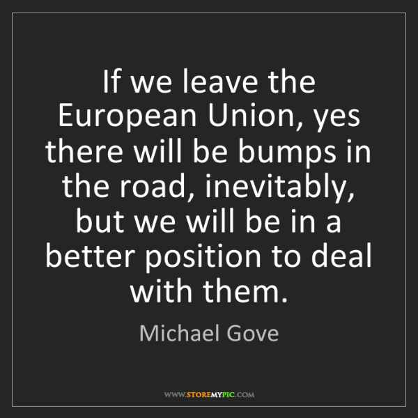 Michael Gove: If we leave the European Union, yes there will be bumps...