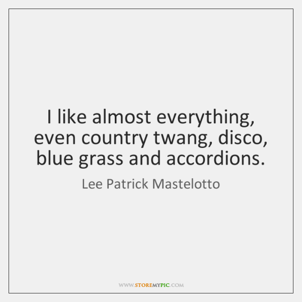 I like almost everything, even country twang, disco, blue grass and accordions.
