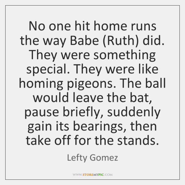 No one hit home runs the way Babe (Ruth) did. They were ...