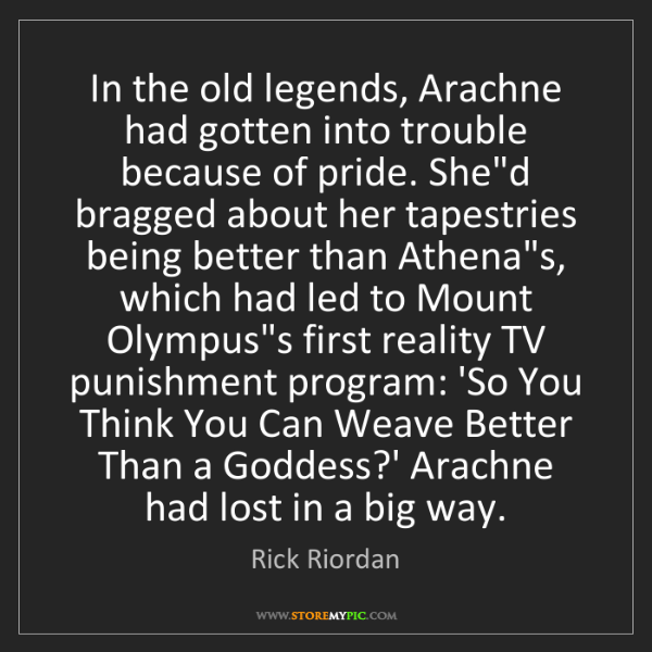 Rick Riordan: In the old legends, Arachne had gotten into trouble because...
