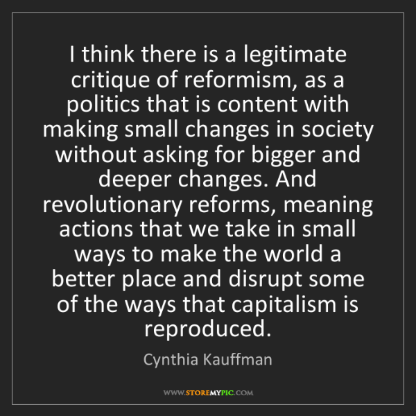 Cynthia Kauffman: I think there is a legitimate critique of reformism,...