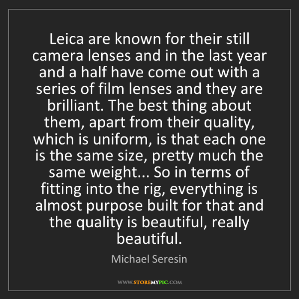 Michael Seresin: Leica are known for their still camera lenses and in...