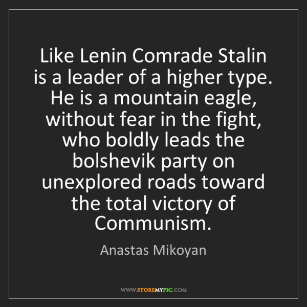 Anastas Mikoyan: Like Lenin Comrade Stalin is a leader of a higher type....