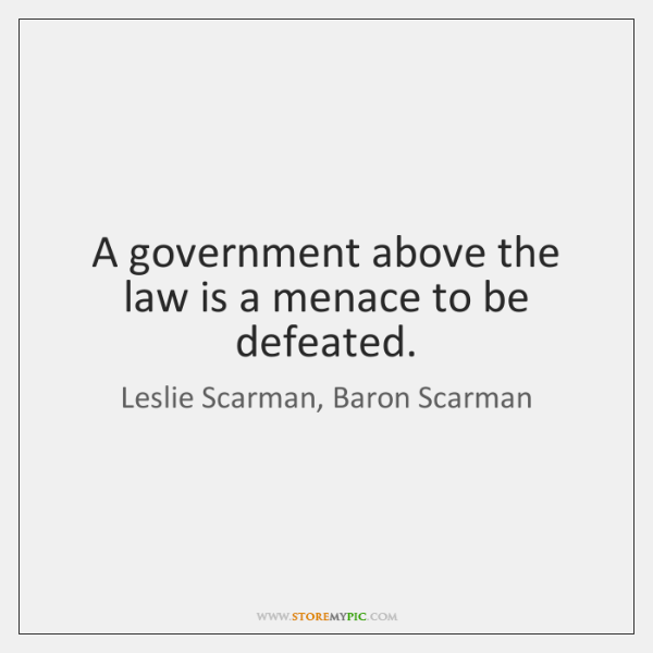 A government above the law is a menace to be defeated.