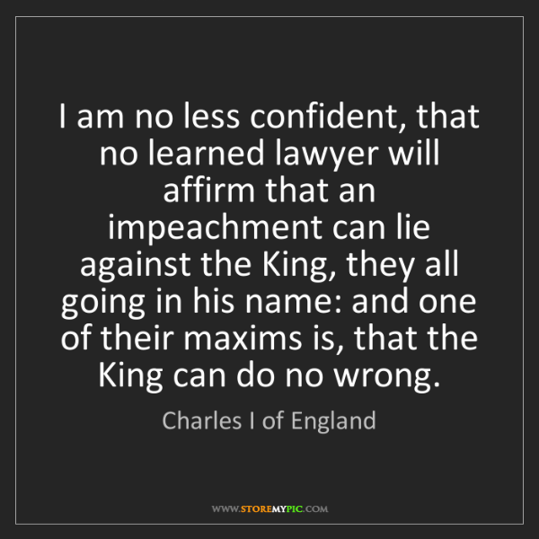 Charles I of England: I am no less confident, that no learned lawyer will affirm...