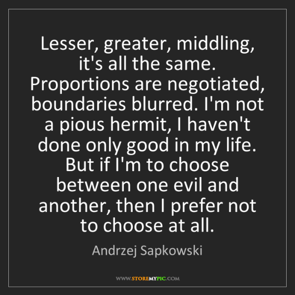 Andrzej Sapkowski: Lesser, greater, middling, it's all the same. Proportions...